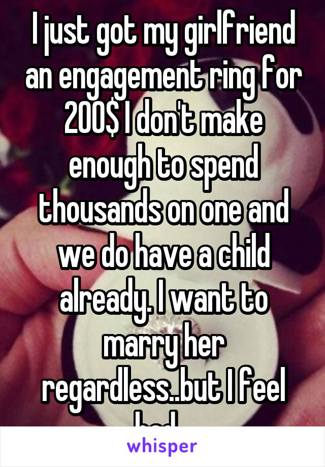 I just got my girlfriend an engagement ring for 200$ I don't make enough to spend thousands on one and we do have a child already. I want to marry her regardless..but I feel bad...
