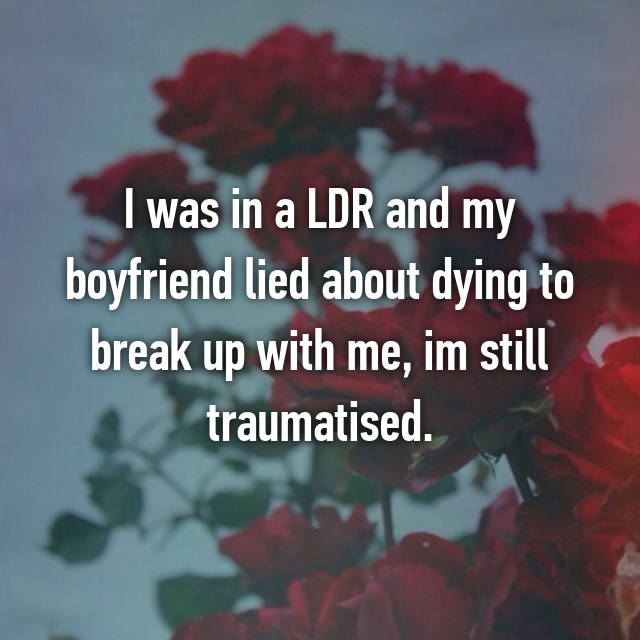 I was in a LDR and my boyfriend lied about dying to break up with me, im still traumatised.