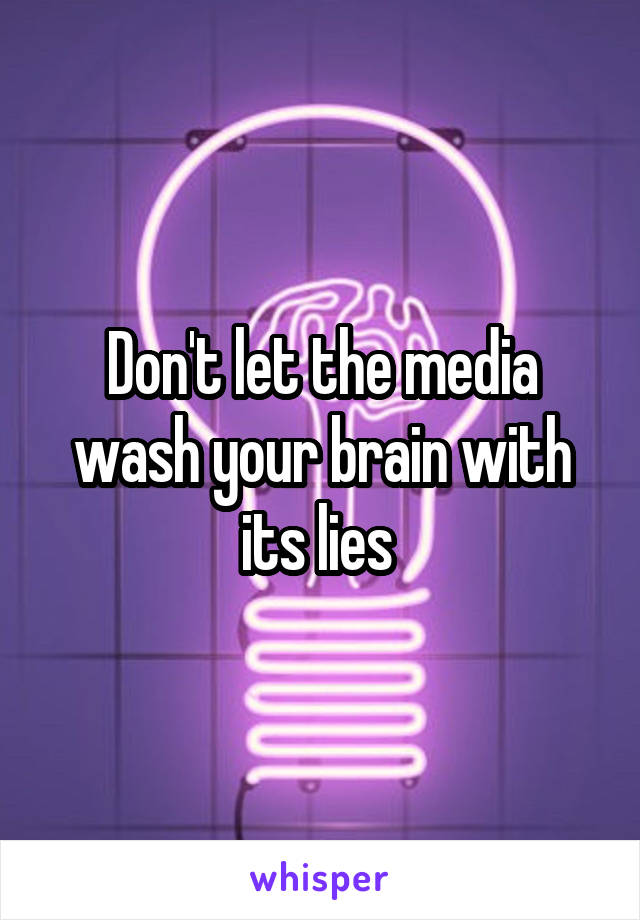 Don't let the media wash your brain with its lies