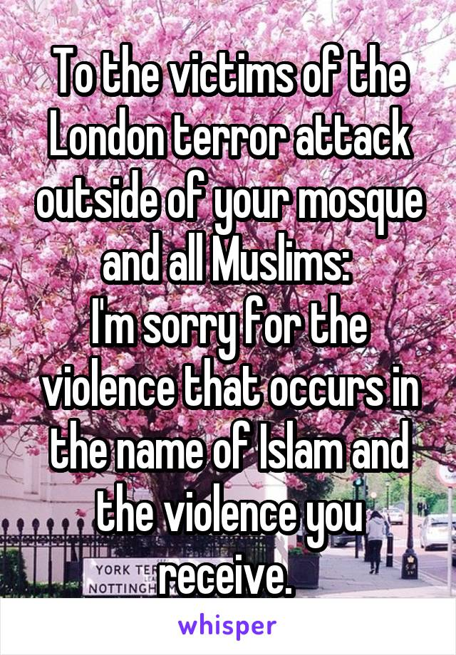 To the victims of the London terror attack outside of your mosque and all Muslims:  I'm sorry for the violence that occurs in the name of Islam and the violence you receive.