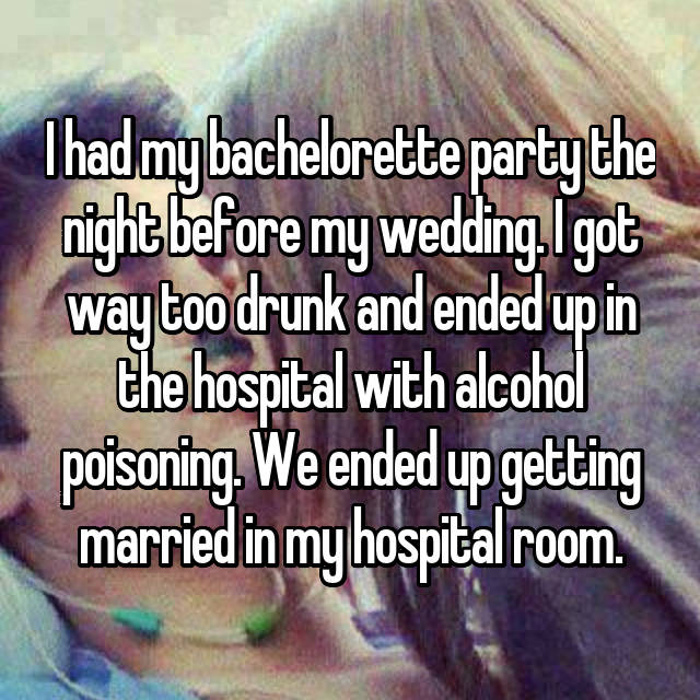 I had my bachelorette party the night before my wedding. I got way too drunk and ended up in the hospital with alcohol poisoning. We ended up getting married in my hospital room.
