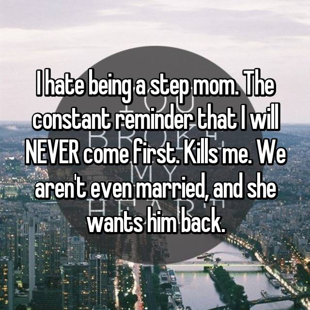 I hate being a step mom. The constant reminder that I will NEVER come first. Kills me. We aren't even married, and she wants him back.
