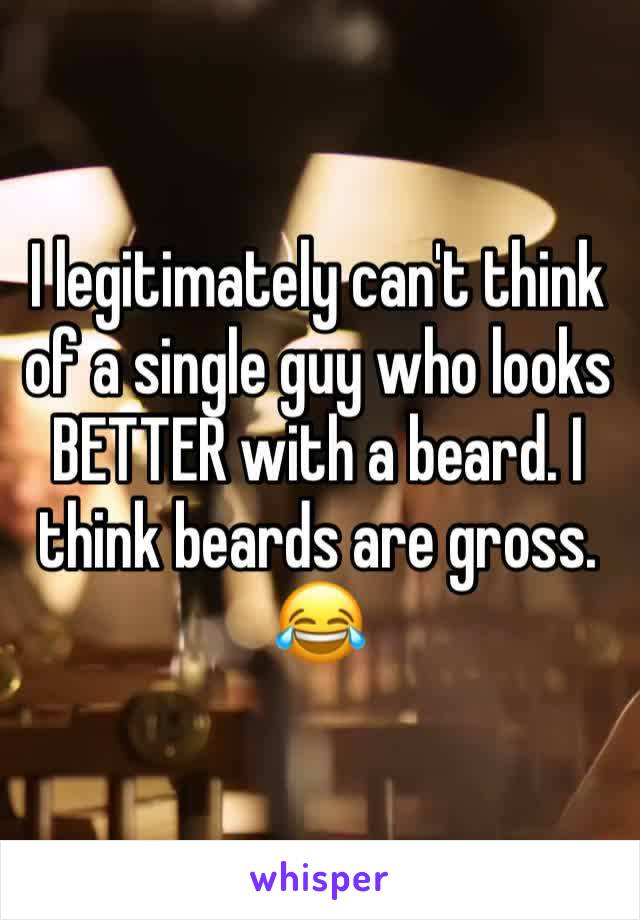 I legitimately can't think of a single guy who looks BETTER with a beard. I think beards are gross. 😂