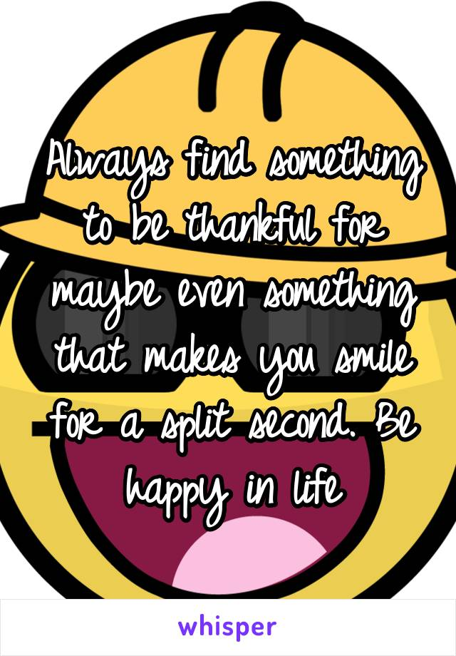 Always find something to be thankful for maybe even something that makes you smile for a split second. Be happy in life