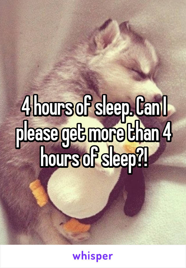 4 hours of sleep. Can I please get more than 4 hours of sleep?!