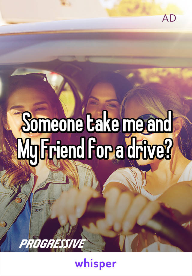 Someone take me and My Friend for a drive?