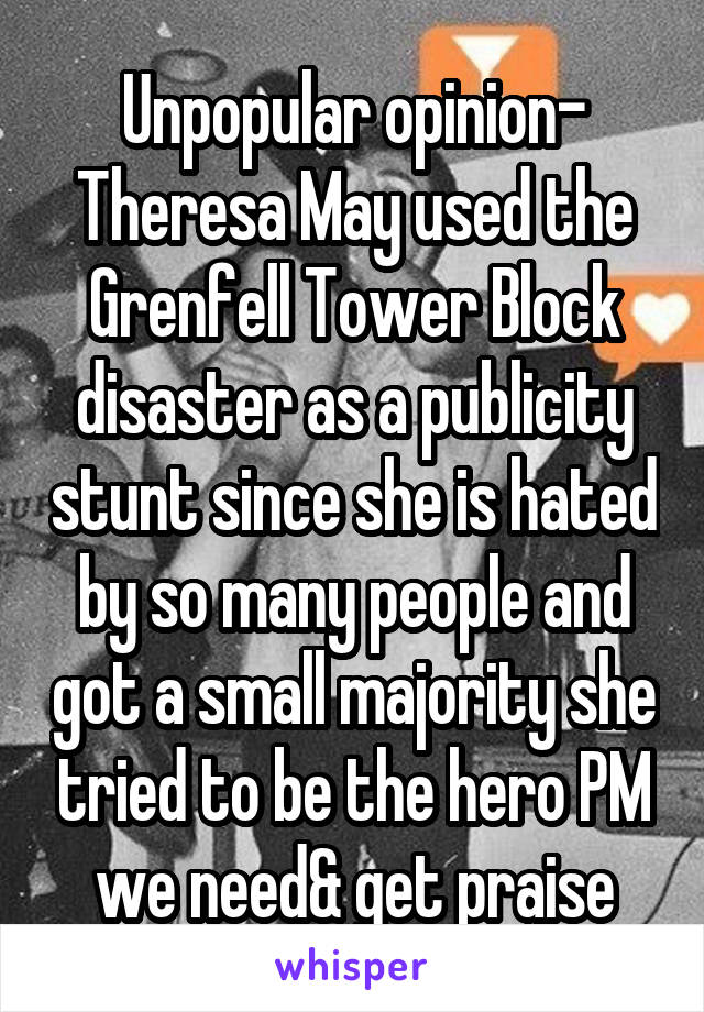 Unpopular opinion- Theresa May used the Grenfell Tower Block disaster as a publicity stunt since she is hated by so many people and got a small majority she tried to be the hero PM we need& get praise