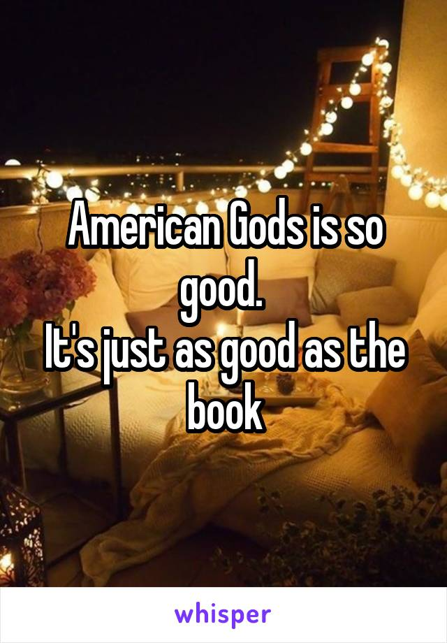 American Gods is so good.  It's just as good as the book