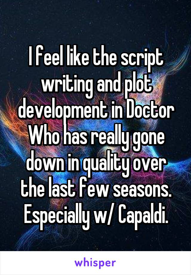 I feel like the script writing and plot development in Doctor Who has really gone down in quality over the last few seasons. Especially w/ Capaldi.
