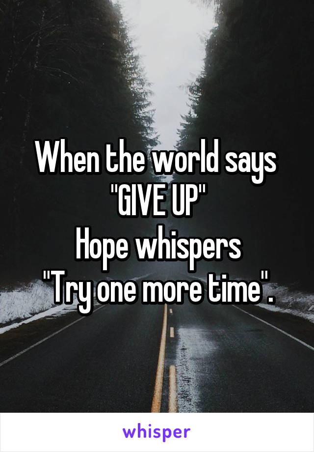 """When the world says  """"GIVE UP"""" Hope whispers """"Try one more time""""."""