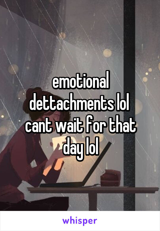 emotional dettachments lol  cant wait for that day lol