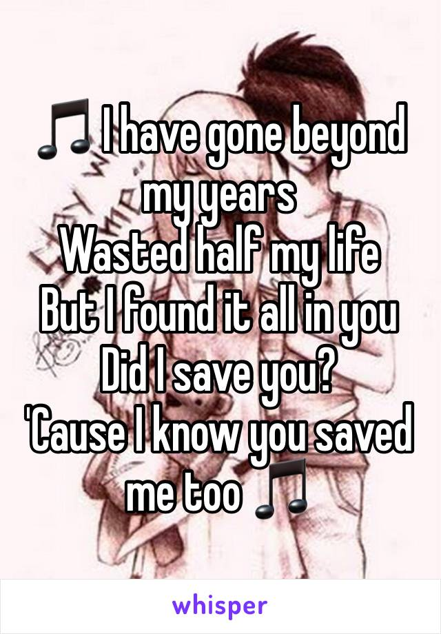 🎵 I have gone beyond my years  Wasted half my life  But I found it all in you  Did I save you? 'Cause I know you saved me too 🎵