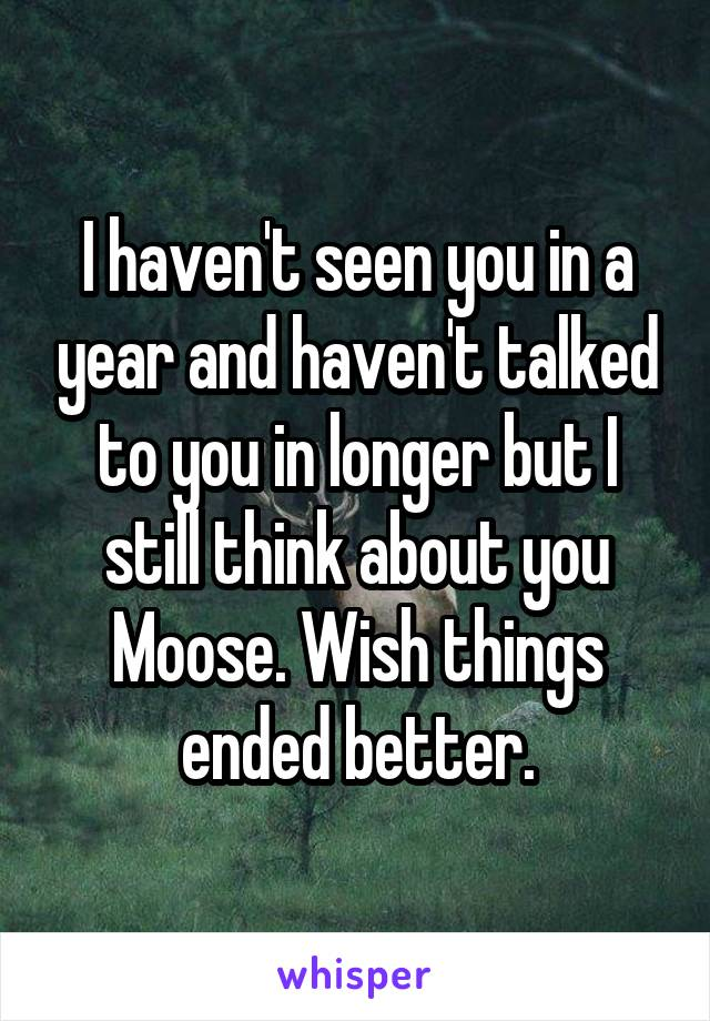 I haven't seen you in a year and haven't talked to you in longer but I still think about you Moose. Wish things ended better.