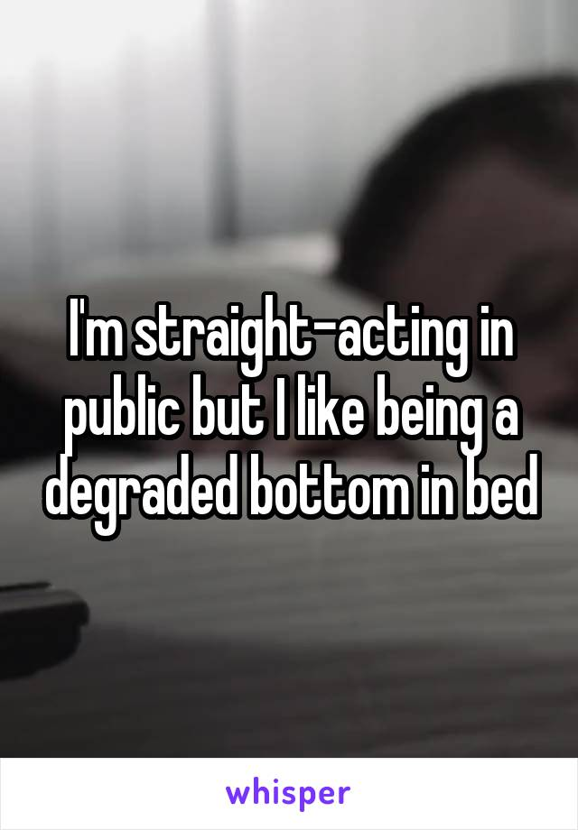 I'm straight-acting in public but I like being a degraded bottom in bed