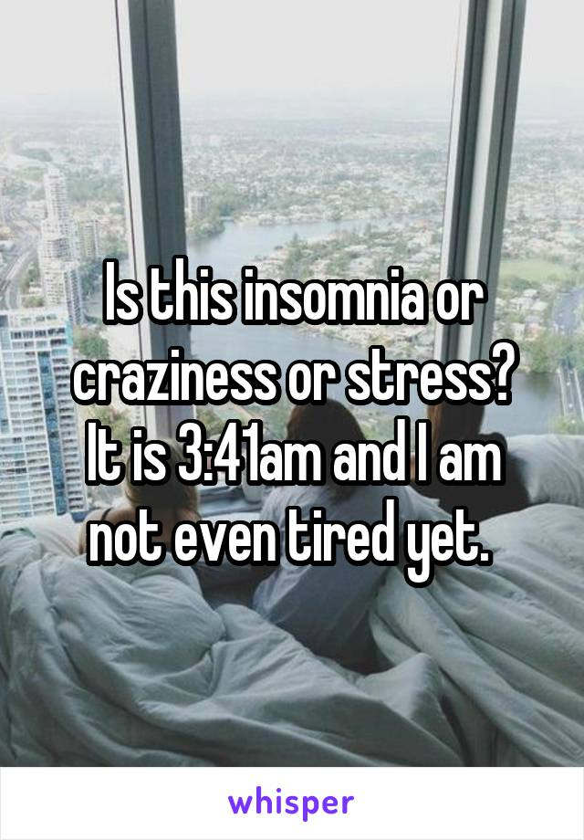 Is this insomnia or craziness or stress? It is 3:41am and I am not even tired yet.