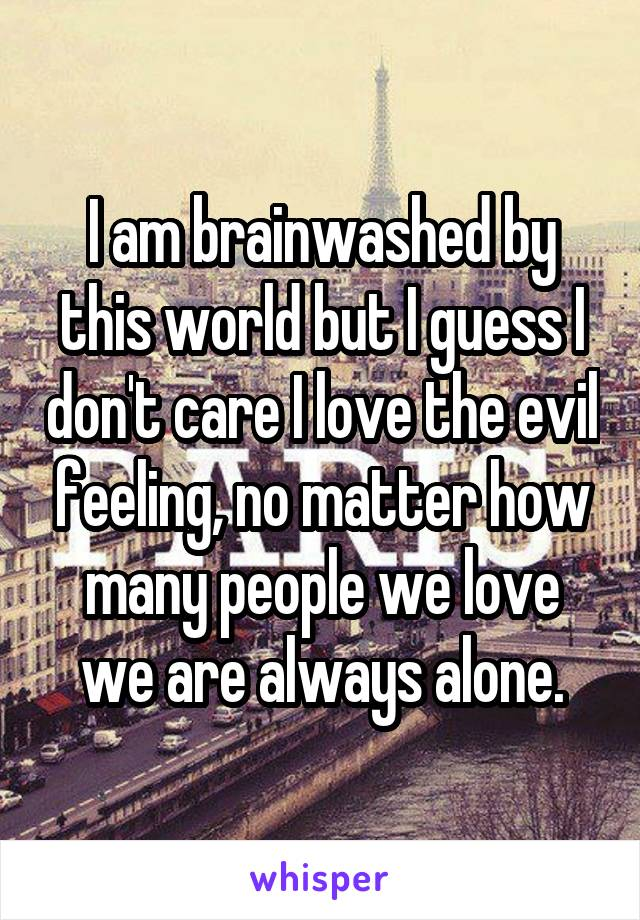 I am brainwashed by this world but I guess I don't care I love the evil feeling, no matter how many people we love we are always alone.