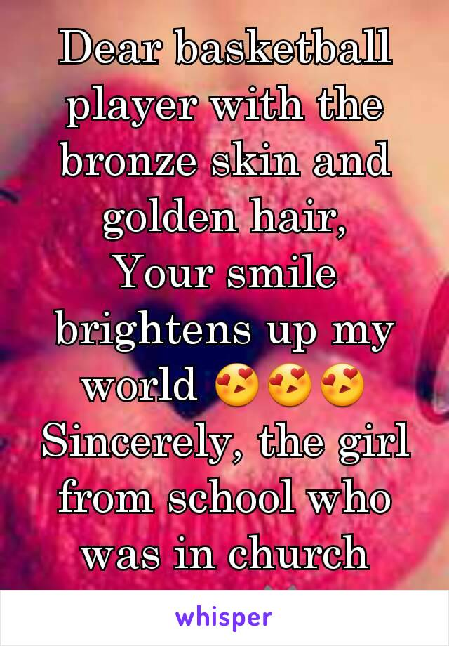 Dear basketball player with the bronze skin and golden hair, Your smile brightens up my world 😍😍😍 Sincerely, the girl from school who was in church camp😺