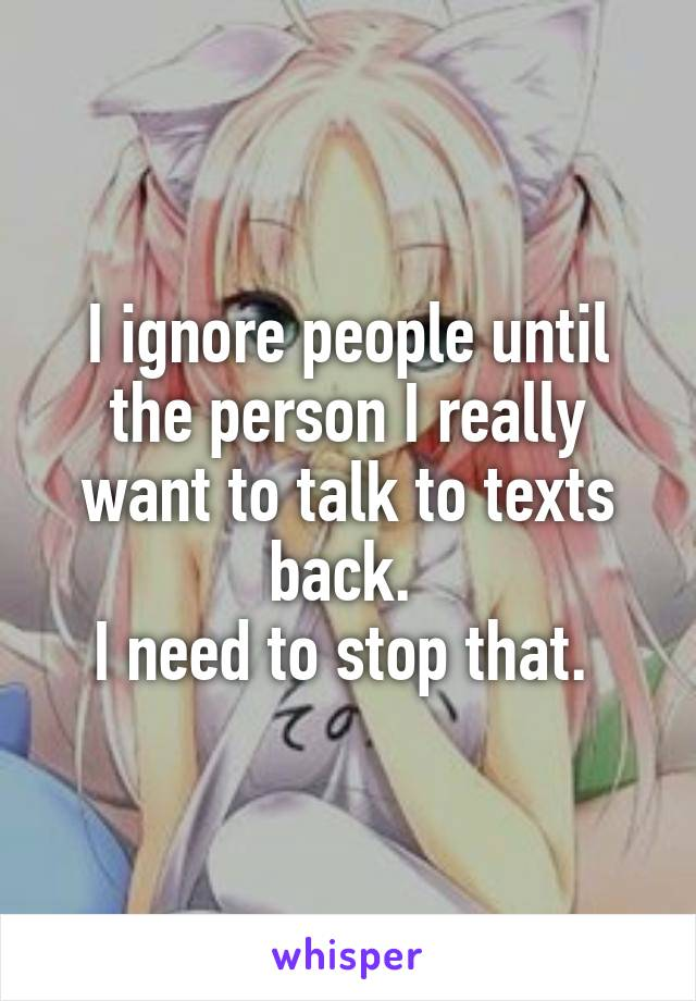 I ignore people until the person I really want to talk to texts back.  I need to stop that.