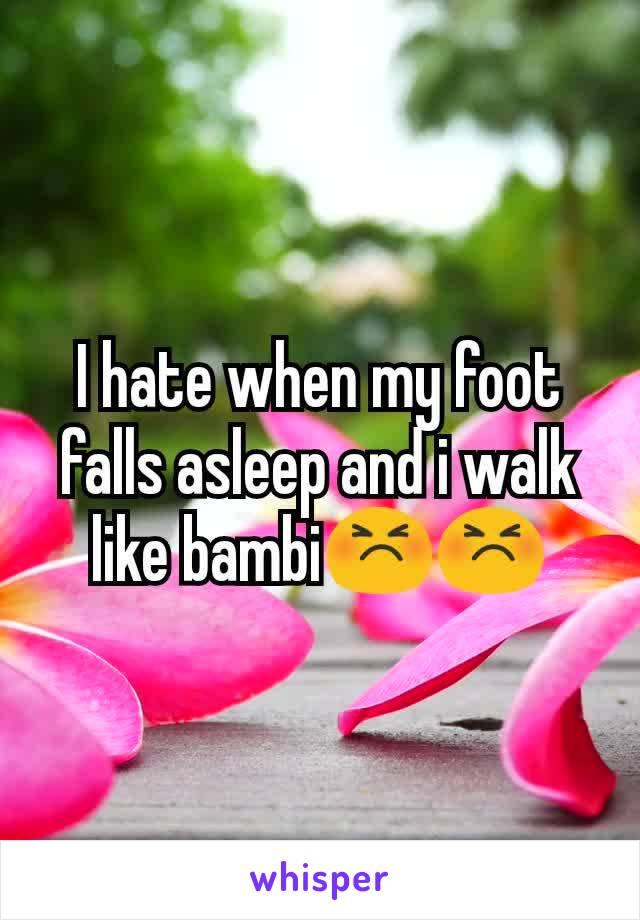 I hate when my foot falls asleep and i walk like bambi😣😣