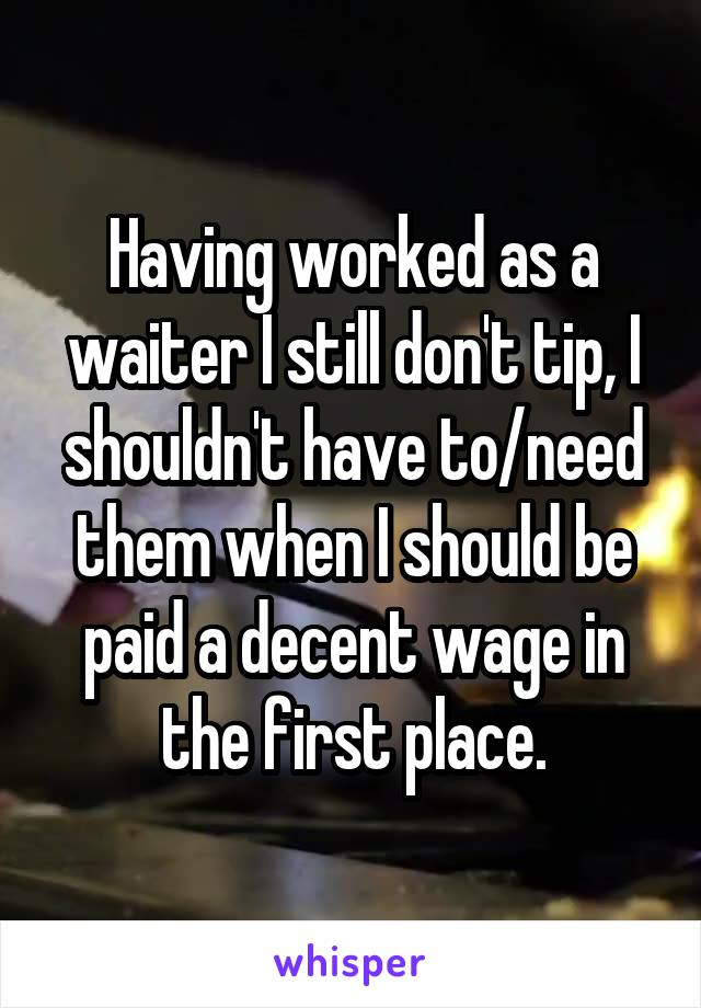 Having worked as a waiter I still don't tip, I shouldn't have to/need them when I should be paid a decent wage in the first place.