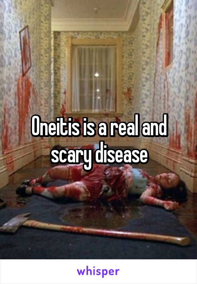 Oneitis is a real and scary disease