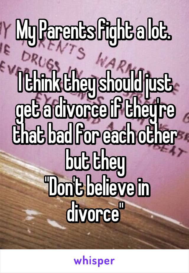 """My Parents fight a lot.   I think they should just get a divorce if they're that bad for each other but they  """"Don't believe in divorce"""""""