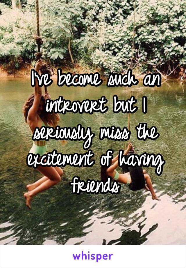 I've become such an introvert but I seriously miss the excitement of having friends