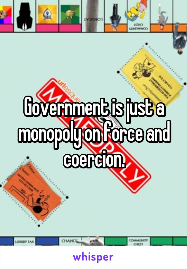 Government is just a monopoly on force and coercion.