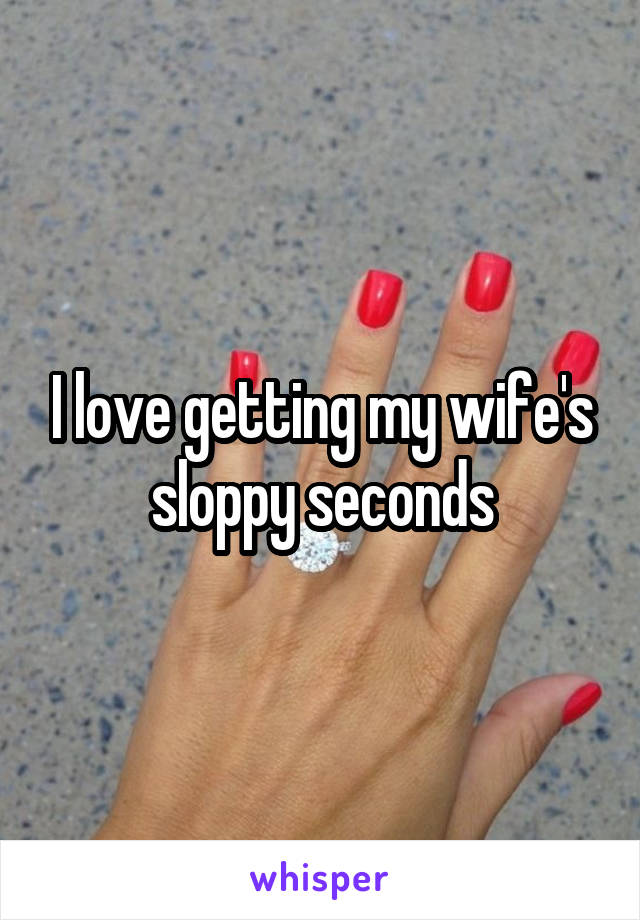 seconds Wife loves sloppy