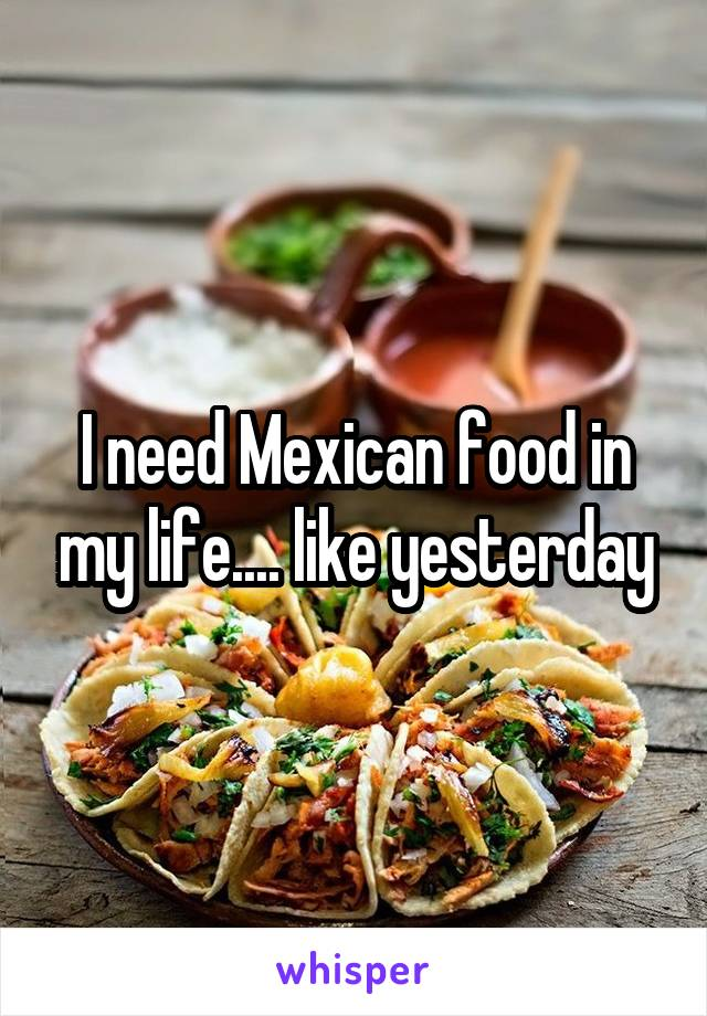 I need Mexican food in my life.... like yesterday