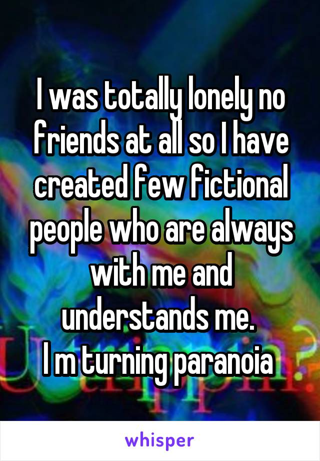 I was totally lonely no friends at all so I have created few fictional people who are always with me and understands me.  I m turning paranoia