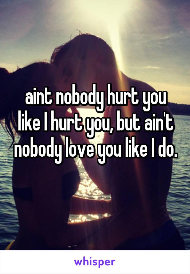 aint nobody hurt you like I hurt you, but ain't nobody love you like I do.