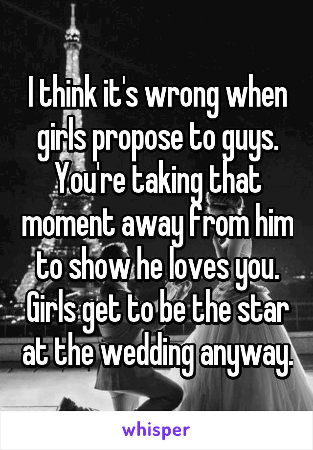 I think it's wrong when girls propose to guys. You're taking that moment away from him to show he loves you. Girls get to be the star at the wedding anyway.