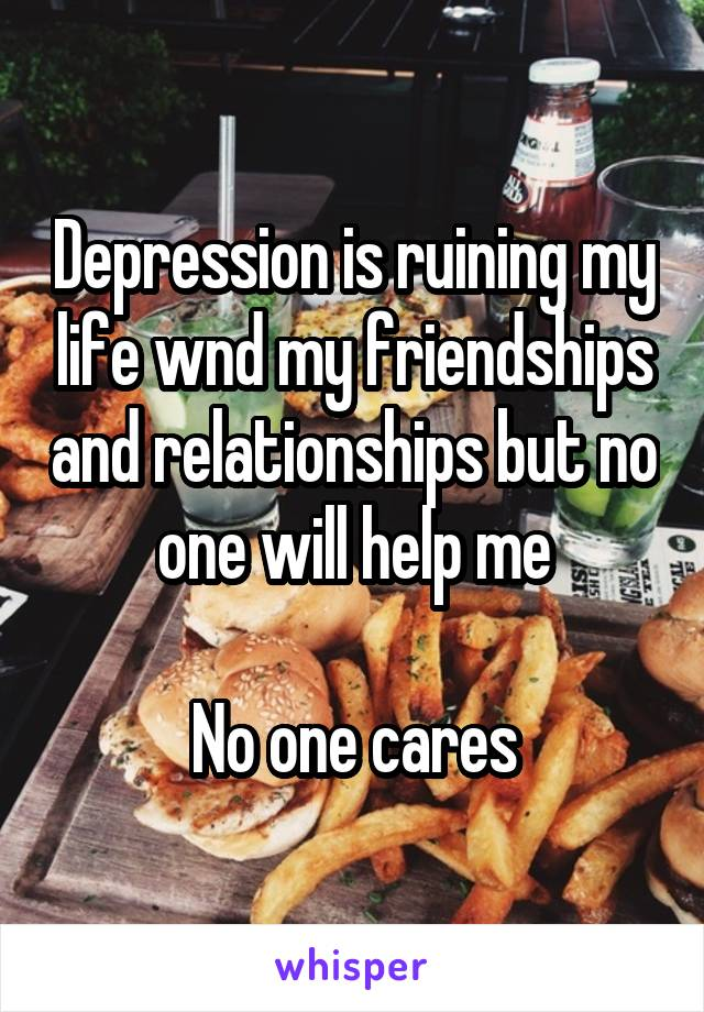 Depression is ruining my life wnd my friendships and relationships but no one will help me  No one cares