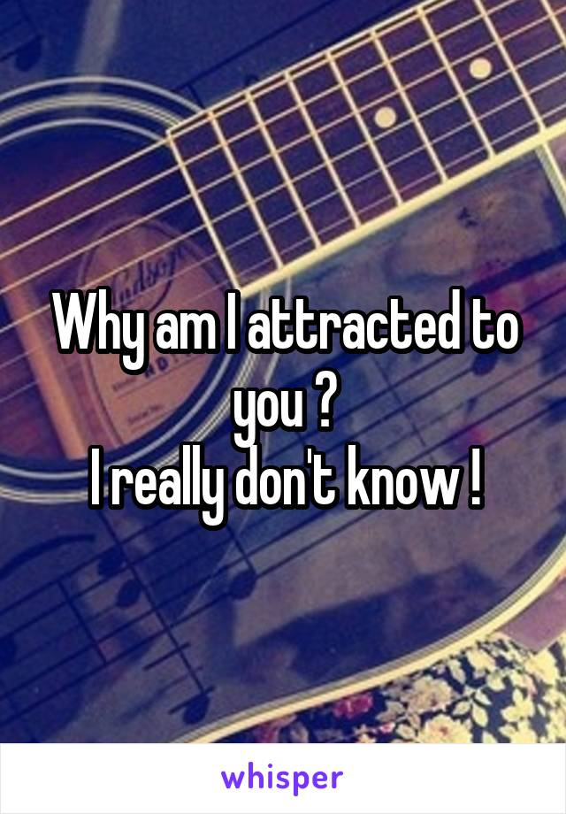 Why am I attracted to you ? I really don't know !
