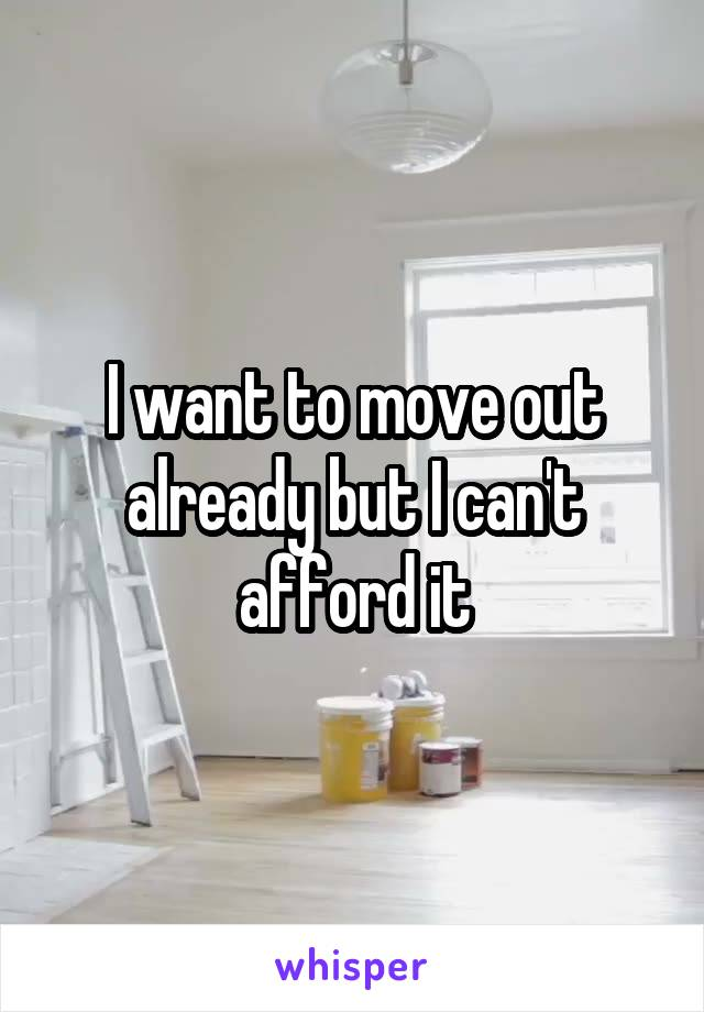 I want to move out already but I can't afford it