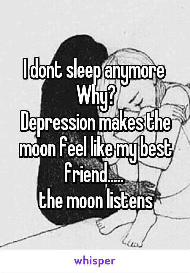 I dont sleep anymore  Why? Depression makes the moon feel like my best friend.....  the moon listens