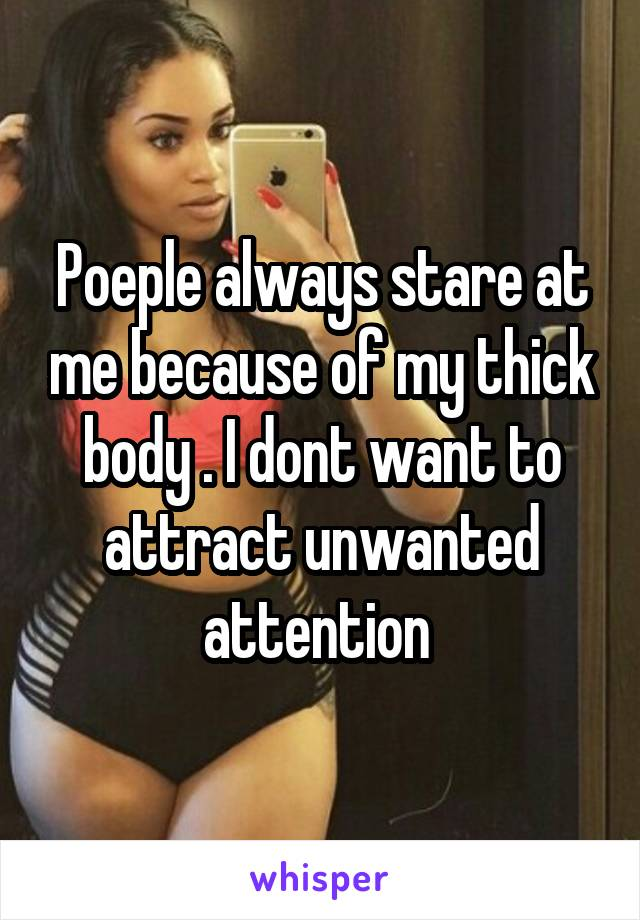 Poeple always stare at me because of my thick body . I dont want to attract unwanted attention