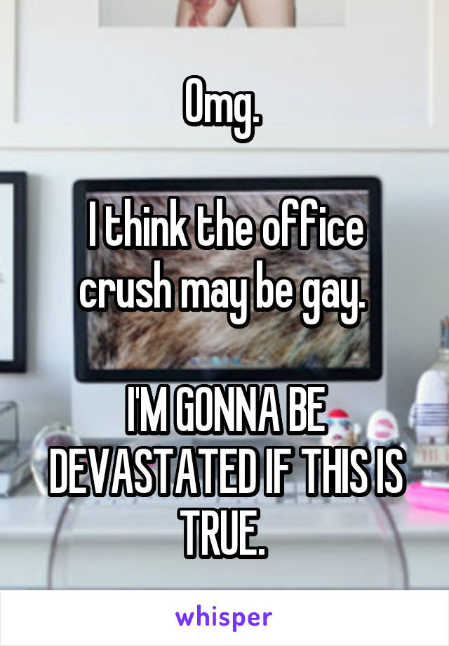 Omg.   I think the office crush may be gay.   I'M GONNA BE DEVASTATED IF THIS IS TRUE.