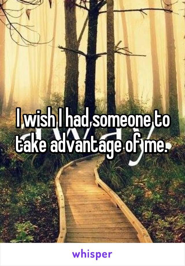 I wish I had someone to take advantage of me.