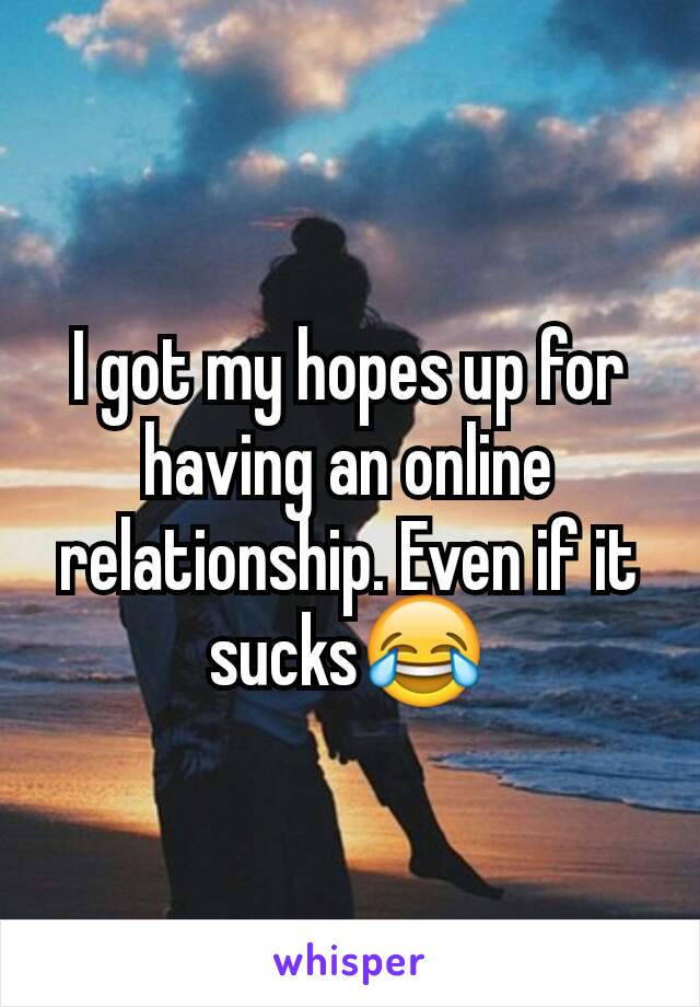 I got my hopes up for having an online relationship. Even if it sucks😂