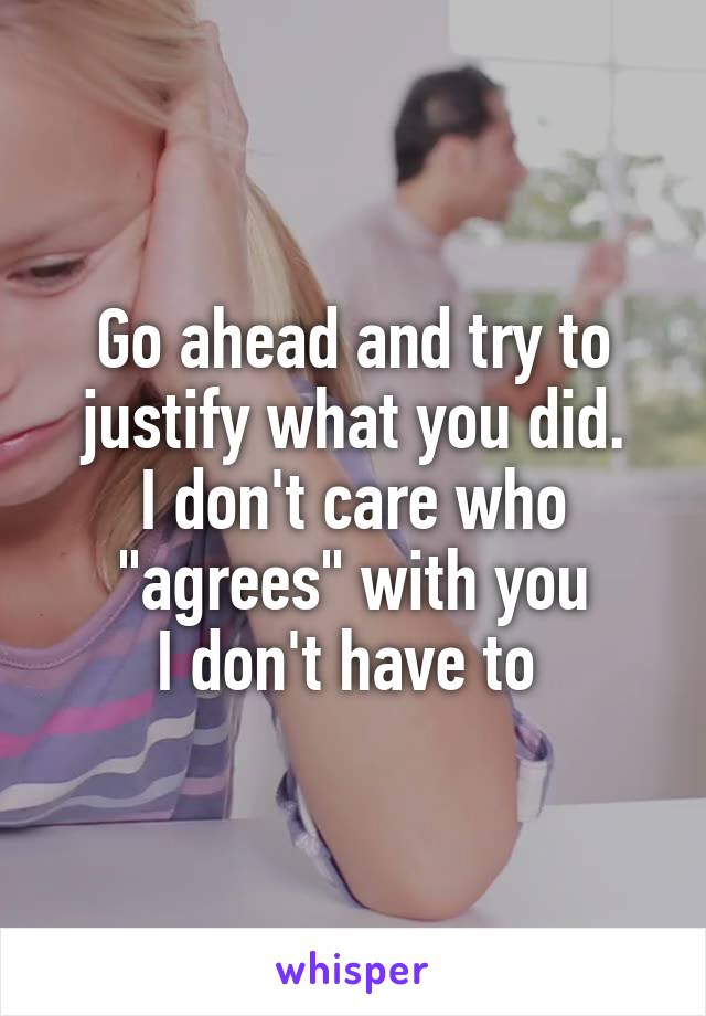 """Go ahead and try to justify what you did. I don't care who """"agrees"""" with you I don't have to"""