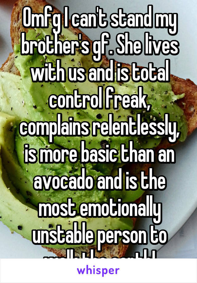 Omfg I can't stand my brother's gf. She lives with us and is total control freak, complains relentlessly, is more basic than an avocado and is the most emotionally unstable person to walk the earth!
