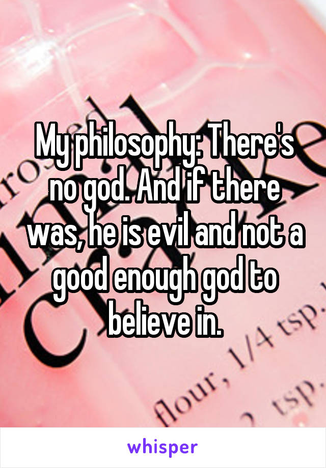 My philosophy: There's no god. And if there was, he is evil and not a good enough god to believe in.