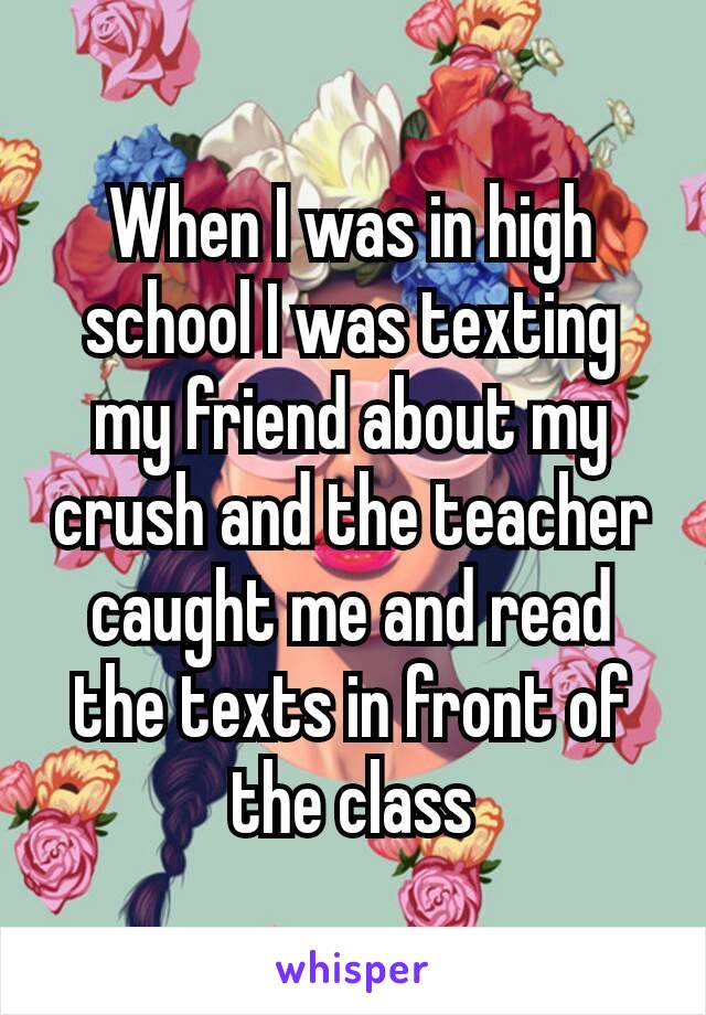 When I was in high school I was texting my friend about my crush and the teacher caught me and read the texts in front of the class