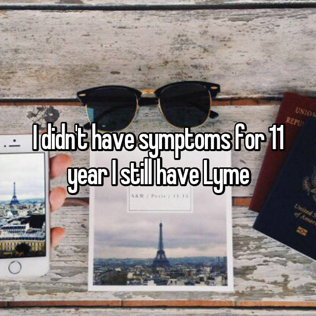 I didn't have symptoms for 11 year I still have Lyme