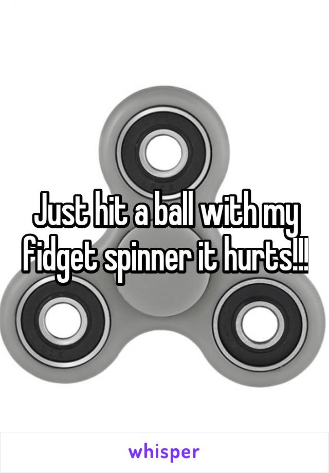 Just hit a ball with my fidget spinner it hurts!!!