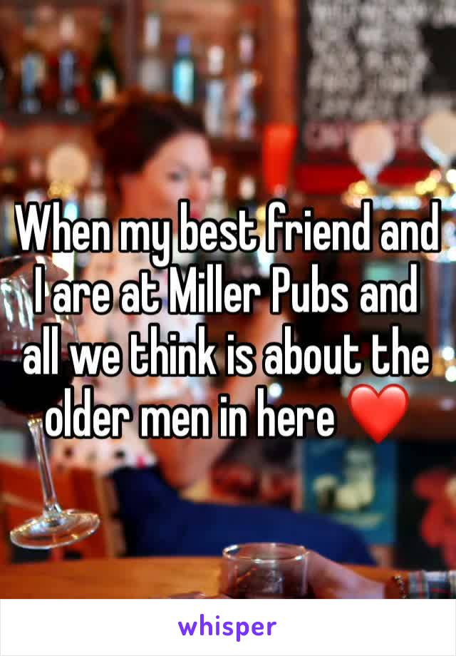 When my best friend and I are at Miller Pubs and all we think is about the older men in here ❤️