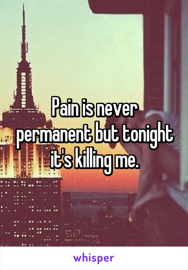 Pain is never permanent but tonight it's killing me.