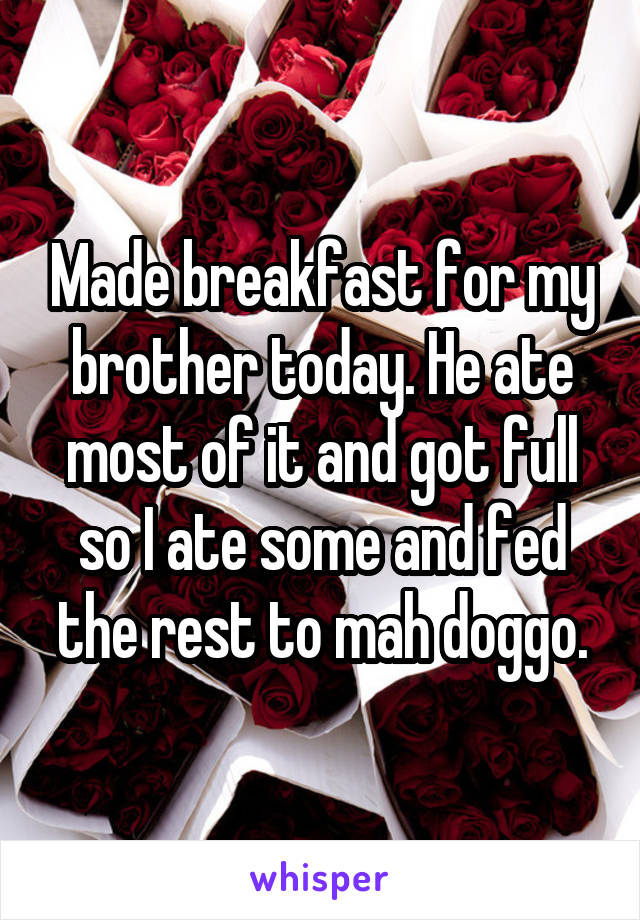 Made breakfast for my brother today. He ate most of it and got full so I ate some and fed the rest to mah doggo.